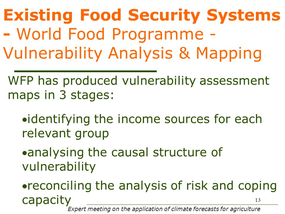 Expert meeting on the application of climate forecasts for agriculture 13 Existing Food Security Systems - World Food Programme - Vulnerability Analysis & Mapping WFP has produced vulnerability assessment maps in 3 stages: identifying the income sources for each relevant group analysing the causal structure of vulnerability reconciling the analysis of risk and coping capacity