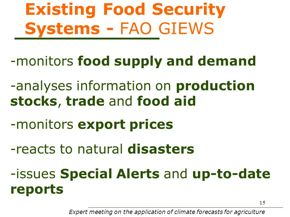 Expert meeting on the application of climate forecasts for agriculture 15 Existing Food Security Systems - FAO GIEWS -monitors food supply and demand -analyses information on production stocks, trade and food aid -monitors export prices -reacts to natural disasters -issues Special Alerts and up-to-date reports