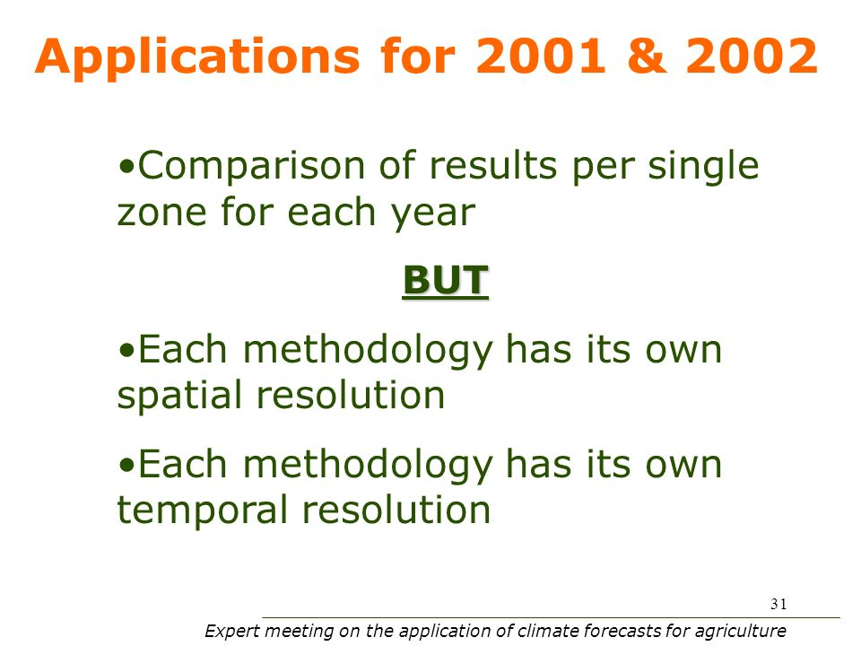 Expert meeting on the application of climate forecasts for agriculture 31 Applications for 2001 & 2002 Comparison of results per single zone for each yearBUT Each methodology has its own spatial resolution Each methodology has its own temporal resolution