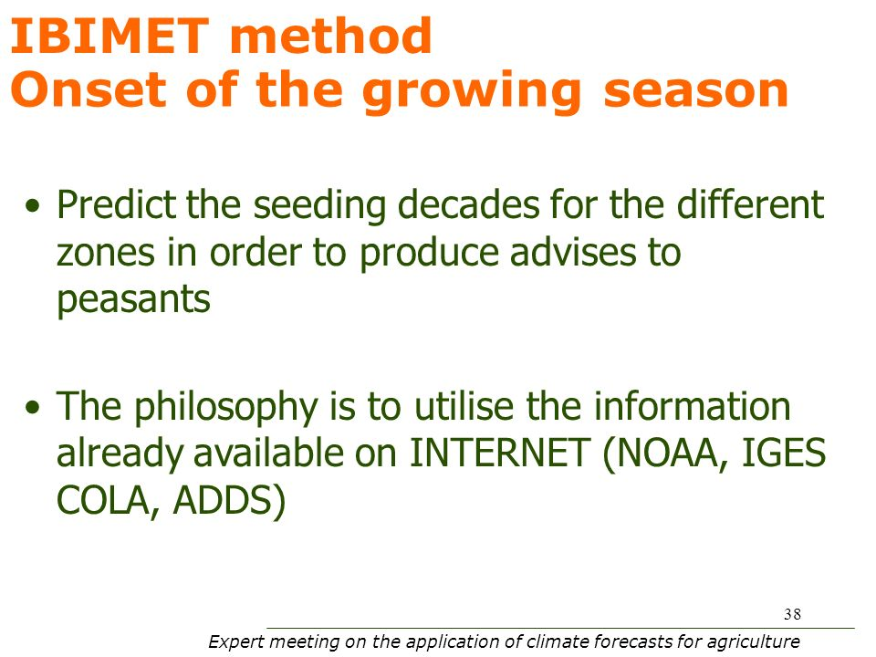 Expert meeting on the application of climate forecasts for agriculture 38 Predict the seeding decades for the different zones in order to produce advises to peasants The philosophy is to utilise the information already available on INTERNET (NOAA, IGES COLA, ADDS) Onset of the growing season IBIMET method
