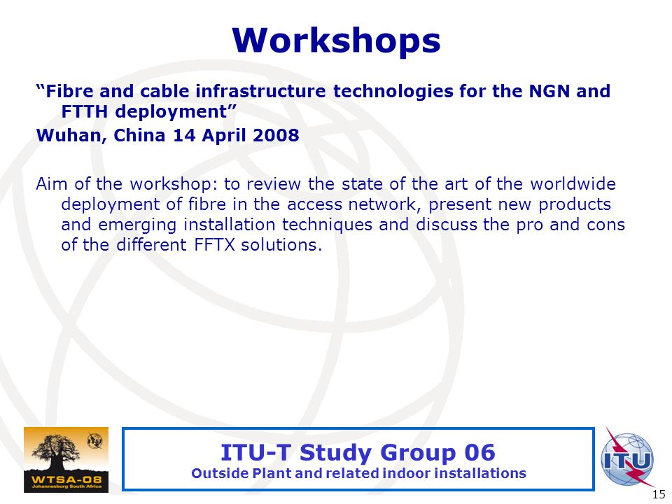 International Telecommunication Union 15 ITU-T Study Group 06 Outside Plant and related indoor installations Workshops Fibre and cable infrastructure technologies for the NGN and FTTH deployment Wuhan, China 14 April 2008 Aim of the workshop: to review the state of the art of the worldwide deployment of fibre in the access network, present new products and emerging installation techniques and discuss the pro and cons of the different FFTX solutions.