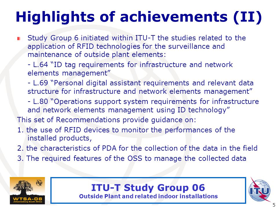 International Telecommunication Union 5 ITU-T Study Group 06 Outside Plant and related indoor installations Highlights of achievements (II) Study Group 6 initiated within ITU-T the studies related to the application of RFID technologies for the surveillance and maintenance of outside plant elements: - L.64 ID tag requirements for infrastructure and network elements management - L.69 Personal digital assistant requirements and relevant data structure for infrastructure and network elements management - L.80 Operations support system requirements for infrastructure and network elements management using ID technology This set of Recommendations provide guidance on: 1.