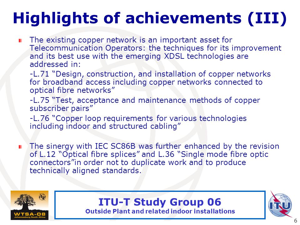 International Telecommunication Union 6 ITU-T Study Group 06 Outside Plant and related indoor installations Highlights of achievements (III) The existing copper network is an important asset for Telecommunication Operators: the techniques for its improvement and its best use with the emerging XDSL technologies are addressed in: -L.71 Design, construction, and installation of copper networks for broadband access including copper networks connected to optical fibre networks -L.75 Test, acceptance and maintenance methods of copper subscriber pairs -L.76 Copper loop requirements for various technologies including indoor and structured cabling The sinergy with IEC SC86B was further enhanced by the revision of L.12 Optical fibre splices and L.36 Single mode fibre optic connectorsin order not to duplicate work and to produce technically aligned standards.