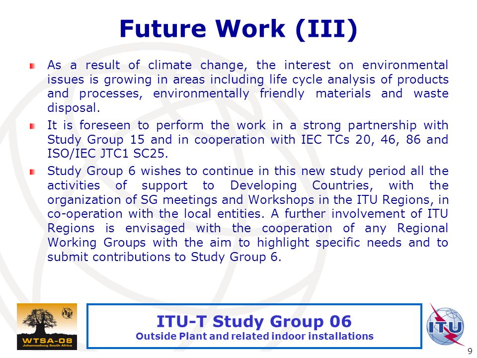 International Telecommunication Union 9 ITU-T Study Group 06 Outside Plant and related indoor installations Future Work (III) As a result of climate change, the interest on environmental issues is growing in areas including life cycle analysis of products and processes, environmentally friendly materials and waste disposal.