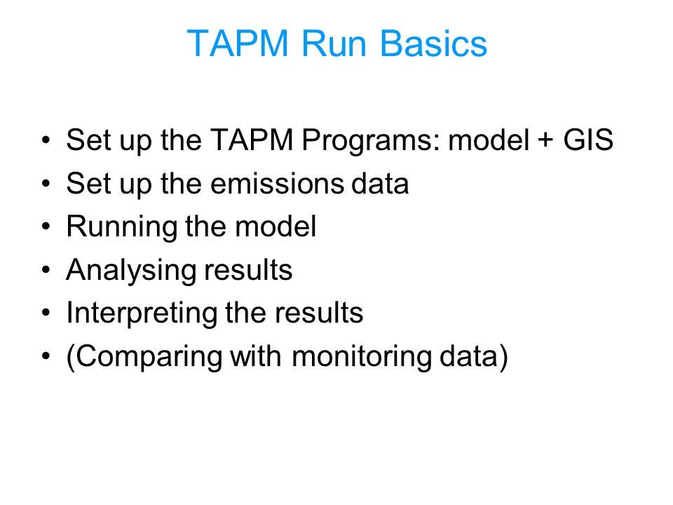 TAPM Run Basics Set up the TAPM Programs: model + GIS Set up the emissions data Running the model Analysing results Interpreting the results (Comparing with monitoring data)