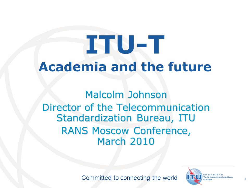 International Telecommunication Union Committed to connecting the world 1 ITU-T Academia and the future Malcolm Johnson Director of the Telecommunication Standardization Bureau, ITU RANS Moscow Conference, March 2010
