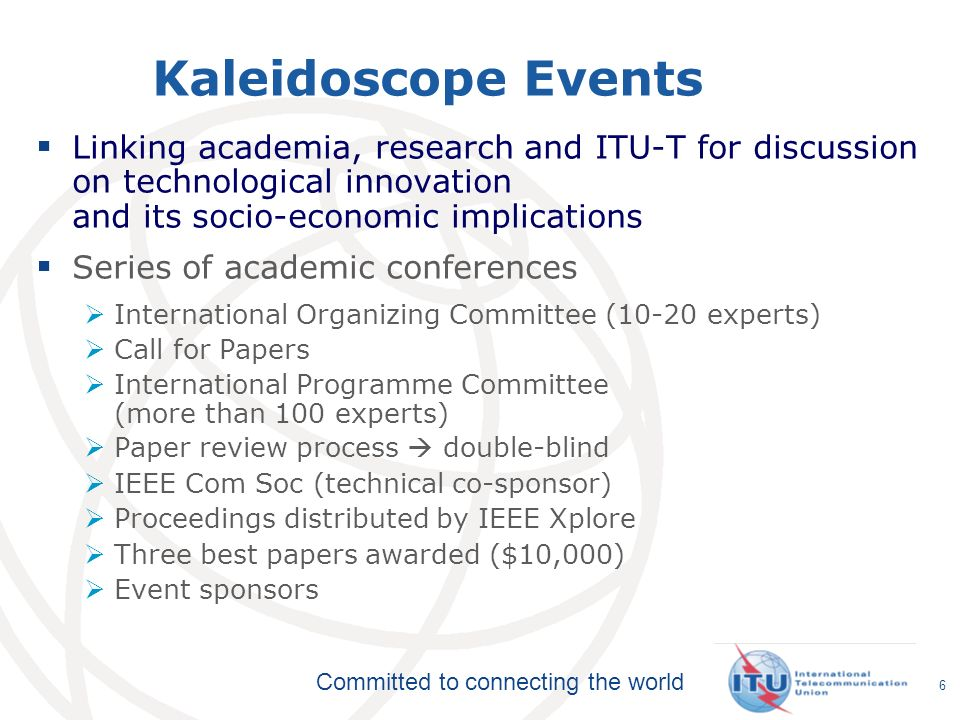 Committed to connecting the world Kaleidoscope Events Linking academia, research and ITU-T for discussion on technological innovation and its socio-economic implications Series of academic conferences International Organizing Committee (10-20 experts) Call for Papers International Programme Committee (more than 100 experts) Paper review process double-blind IEEE Com Soc (technical co-sponsor) Proceedings distributed by IEEE Xplore Three best papers awarded ($10,000) Event sponsors 6