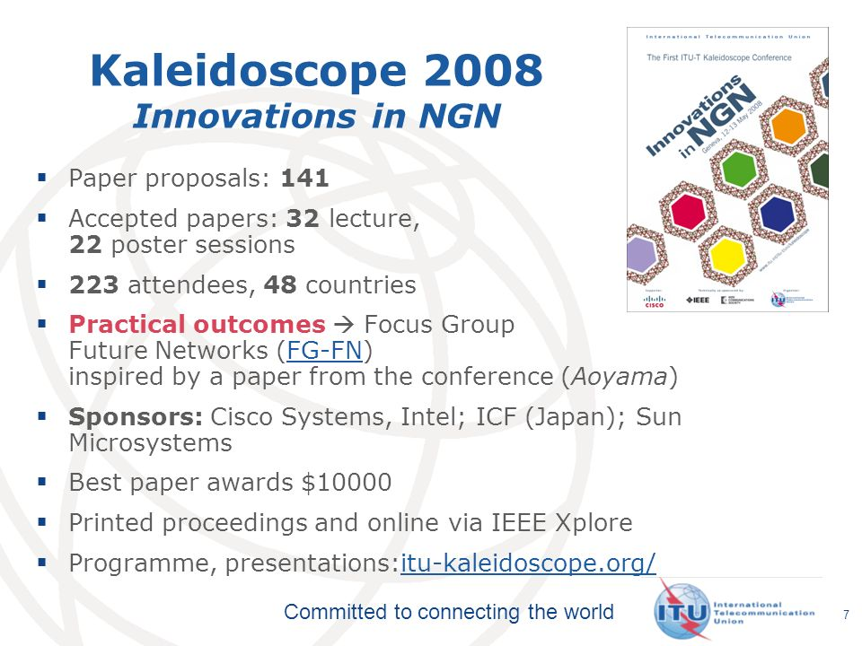 Committed to connecting the world Kaleidoscope 2008 Innovations in NGN Paper proposals: 141 Accepted papers: 32 lecture, 22 poster sessions 223 attendees, 48 countries Practical outcomes Focus Group Future Networks (FG-FN) inspired by a paper from the conference (Aoyama)FG-FN Sponsors: Cisco Systems, Intel; ICF (Japan); Sun Microsystems Best paper awards $10000 Printed proceedings and online via IEEE Xplore Programme, presentations:itu-kaleidoscope.org/itu-kaleidoscope.org/ 7