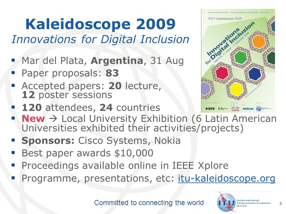 Committed to connecting the world Kaleidoscope 2009 Innovations for Digital Inclusion Mar del Plata, Argentina, 31 Aug Paper proposals: 83 Accepted papers: 20 lecture, 12 poster sessions 120 attendees, 24 countries New Local University Exhibition (6 Latin American Universities exhibited their activities/projects) Sponsors: Cisco Systems, Nokia Best paper awards $10,000 Proceedings available online in IEEE Xplore Programme, presentations, etc: itu-kaleidoscope.orgitu-kaleidoscope.org 8