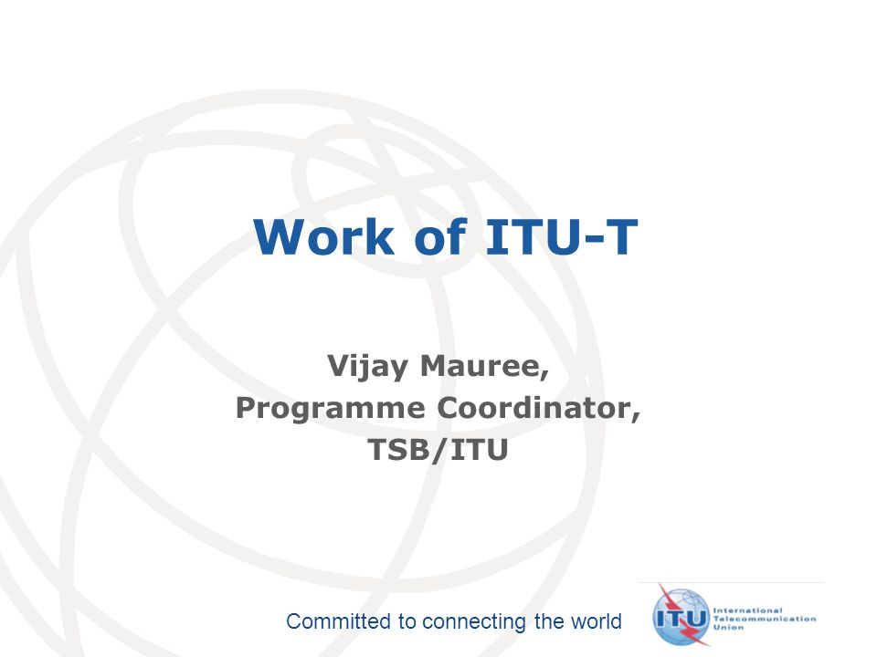 International Telecommunication Union Committed to connecting the world Work of ITU-T Vijay Mauree, Programme Coordinator, TSB/ITU