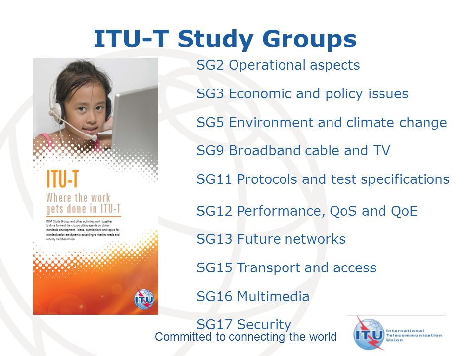 International Telecommunication Union Committed to connecting the world ITU-T Study Groups SG2 Operational aspects SG3 Economic and policy issues SG5 Environment and climate change SG9 Broadband cable and TV SG11 Protocols and test specifications SG12 Performance, QoS and QoE SG13 Future networks SG15 Transport and access SG16 Multimedia SG17 Security