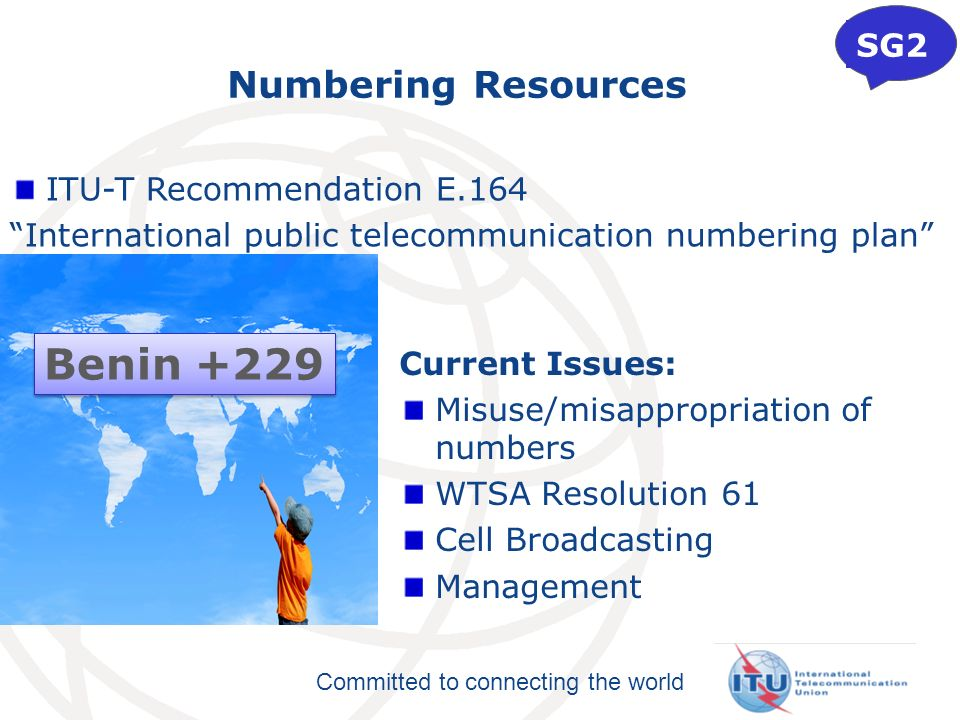 Committed to connecting the world Numbering Resources Current Issues: Misuse/misappropriation of numbers WTSA Resolution 61 Cell Broadcasting Management SG2 Benin +229 ITU-T Recommendation E.164 International public telecommunication numbering plan