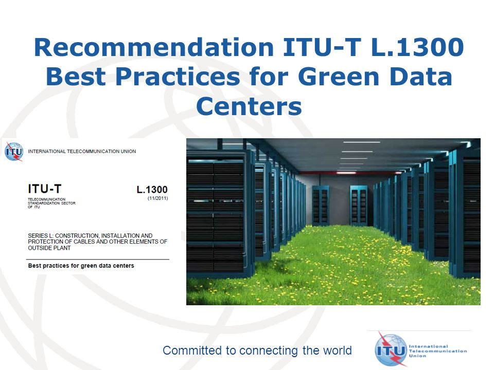 Committed to connecting the world Recommendation ITU-T L.1300 Best Practices for Green Data Centers