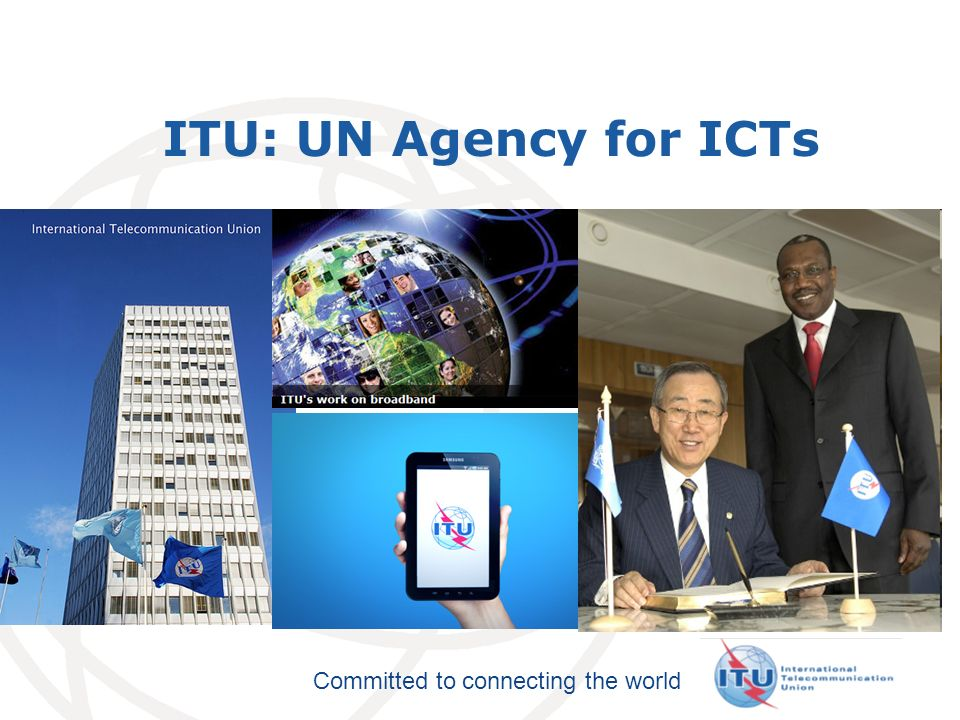 International Telecommunication Union Committed to connecting the world ITU: UN Agency for ICTs