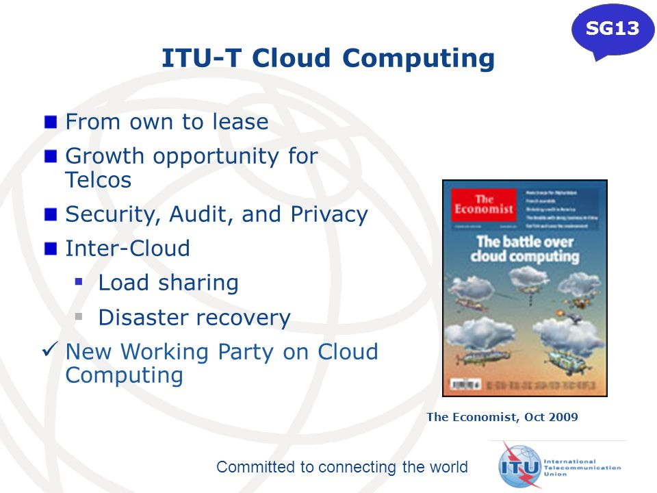 Committed to connecting the world ITU-T Cloud Computing From own to lease Growth opportunity for Telcos Security, Audit, and Privacy Inter-Cloud Load sharing Disaster recovery New Working Party on Cloud Computing The Economist, Oct 2009 SG13