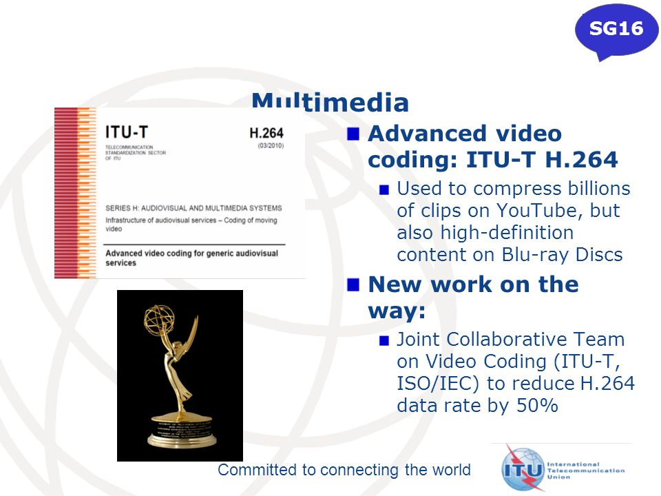 Committed to connecting the world Multimedia Advanced video coding: ITU-T H.264 Used to compress billions of clips on YouTube, but also high-definition content on Blu-ray Discs New work on the way: Joint Collaborative Team on Video Coding (ITU-T, ISO/IEC) to reduce H.264 data rate by 50% SG16