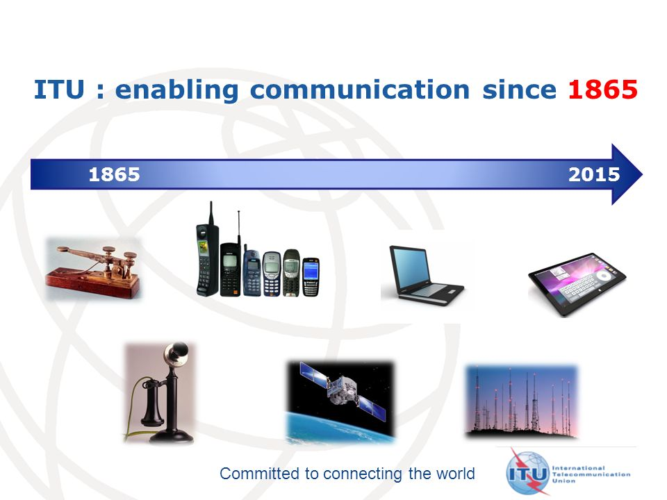 Committed to connecting the world ITU : enabling communication since 1865 1865 2015