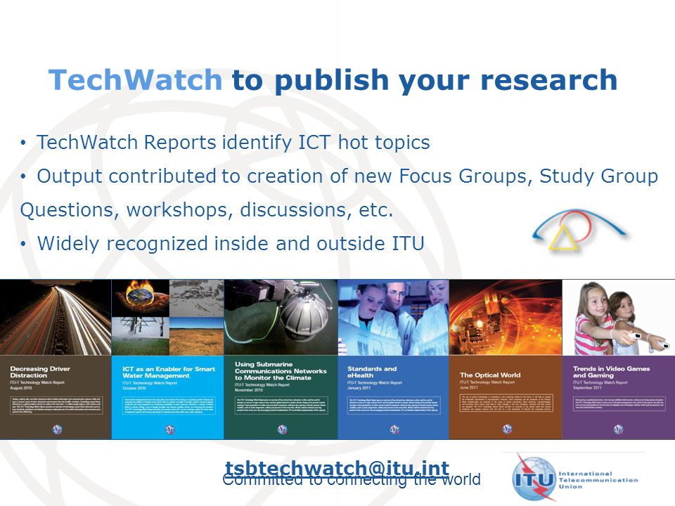 Committed to connecting the world TechWatch to publish your research TechWatch Reports identify ICT hot topics Output contributed to creation of new Focus Groups, Study Group Questions, workshops, discussions, etc.