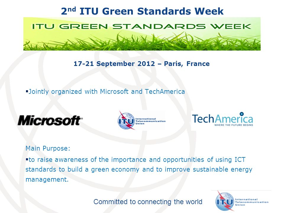 Committed to connecting the world 2 nd ITU Green Standards Week 17-21 September 2012 – Paris, France Jointly organized with Microsoft and TechAmerica Main Purpose: to raise awareness of the importance and opportunities of using ICT standards to build a green economy and to improve sustainable energy management.