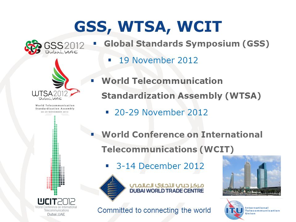 Committed to connecting the world GSS, WTSA, WCIT World Telecommunication Standardization Assembly (WTSA) 20-29 November 2012 World Conference on International Telecommunications (WCIT) 3-14 December 2012 Global Standards Symposium (GSS) 19 November 2012