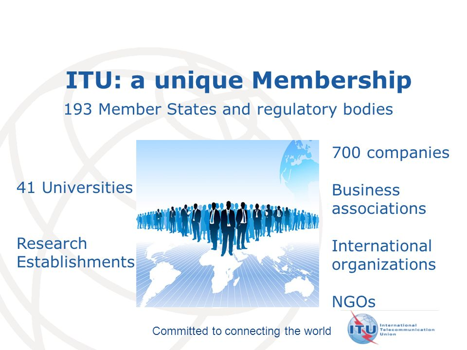 International Telecommunication Union Committed to connecting the world ITU: a unique Membership 193 Member States and regulatory bodies 700 companies Business associations International organizations NGOs 41 Universities Research Establishments