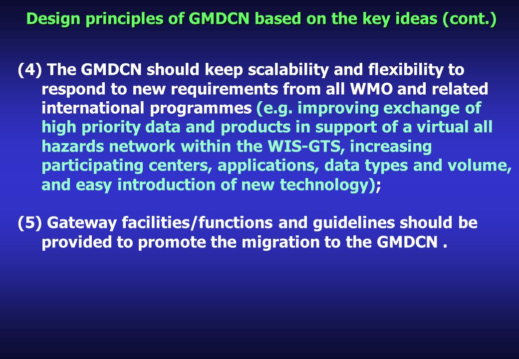 Design principles of GMDCN based on the key ideas (cont.) (4) The GMDCN should keep scalability and flexibility to respond to new requirements from all WMO and related international programmes (e.g.