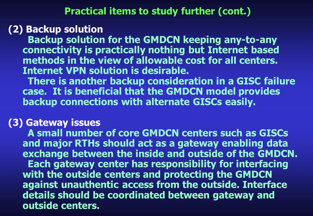 Practical items to study further (cont.) (2) Backup solution Backup solution for the GMDCN keeping any-to-any connectivity is practically nothing but Internet based methods in the view of allowable cost for all centers.