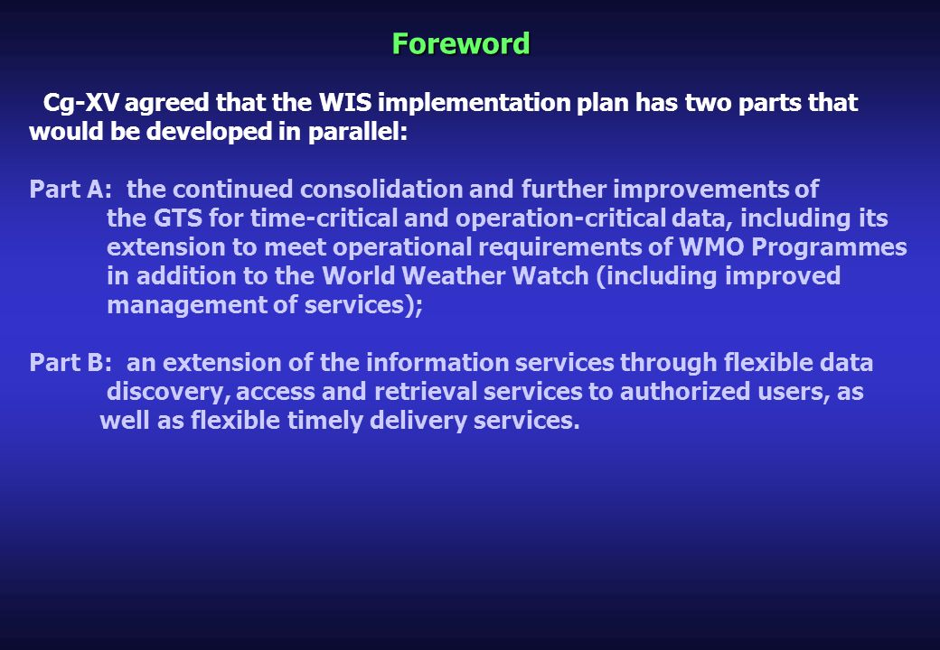 Foreword Cg-XV agreed that the WIS implementation plan has two parts that would be developed in parallel: Part A: the continued consolidation and further improvements of the GTS for time-critical and operation-critical data, including its extension to meet operational requirements of WMO Programmes in addition to the World Weather Watch (including improved management of services); Part B: an extension of the information services through flexible data discovery, access and retrieval services to authorized users, as well as flexible timely delivery services.