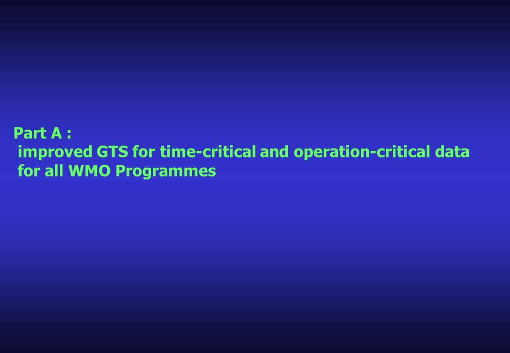 Part A : improved GTS for time-critical and operation-critical data for all WMO Programmes