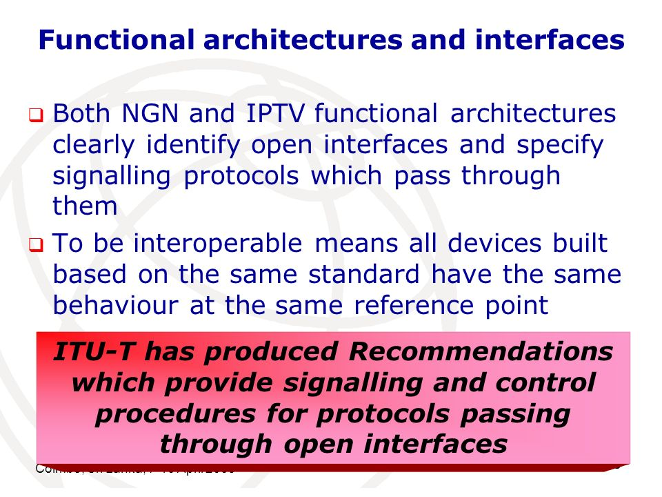Functional architectures and interfaces Both NGN and IPTV functional architectures clearly identify open interfaces and specify signalling protocols which pass through them To be interoperable means all devices built based on the same standard have the same behaviour at the same reference point Colmbo, Sri Lanka, 7-10 April ITU-T has produced Recommendations which provide signalling and control procedures for protocols passing through open interfaces