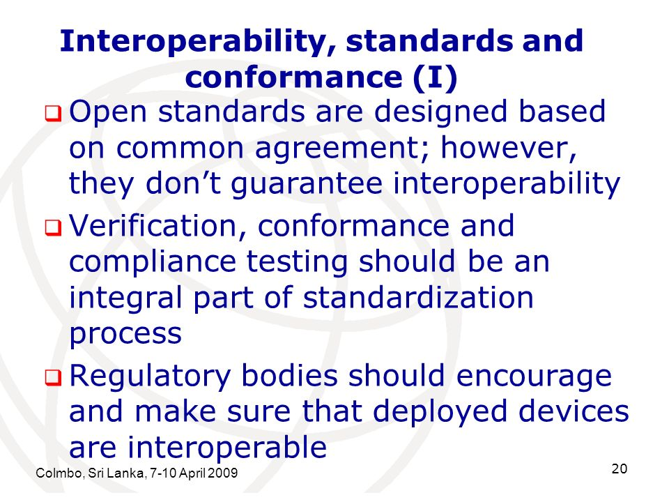 Interoperability, standards and conformance (I) Open standards are designed based on common agreement; however, they dont guarantee interoperability Verification, conformance and compliance testing should be an integral part of standardization process Regulatory bodies should encourage and make sure that deployed devices are interoperable Colmbo, Sri Lanka, 7-10 April