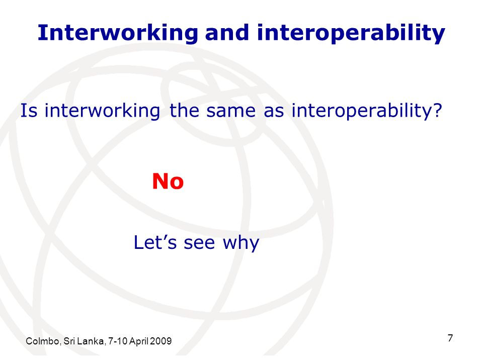 Interworking and interoperability Colmbo, Sri Lanka, 7-10 April Is interworking the same as interoperability.