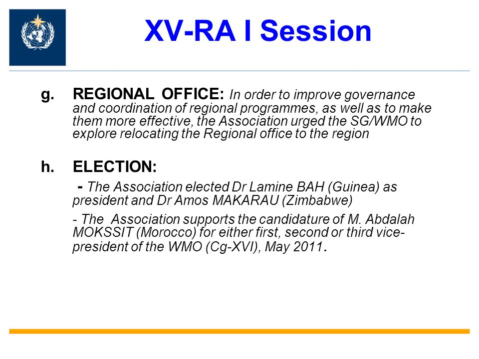 XV-RA I Session g.REGIONAL OFFICE: In order to improve governance and coordination of regional programmes, as well as to make them more effective, the Association urged the SG/WMO to explore relocating the Regional office to the region h.ELECTION: - The Association elected Dr Lamine BAH (Guinea) as president and Dr Amos MAKARAU (Zimbabwe) - The Association supports the candidature of M.