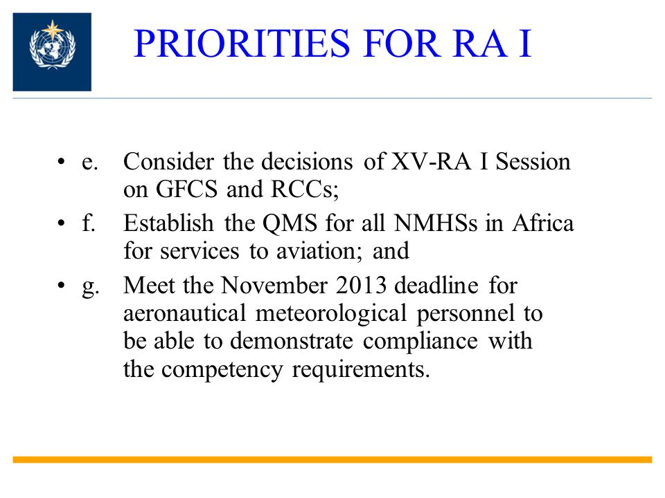 PRIORITIES FOR RA I e.Consider the decisions of XV-RA I Session on GFCS and RCCs; f.Establish the QMS for all NMHSs in Africa for services to aviation; and g.