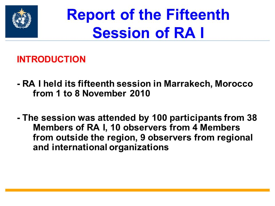 Report of the Fifteenth Session of RA I INTRODUCTION - RA I held its fifteenth session in Marrakech, Morocco from 1 to 8 November The session was attended by 100 participants from 38 Members of RA I, 10 observers from 4 Members from outside the region, 9 observers from regional and international organizations