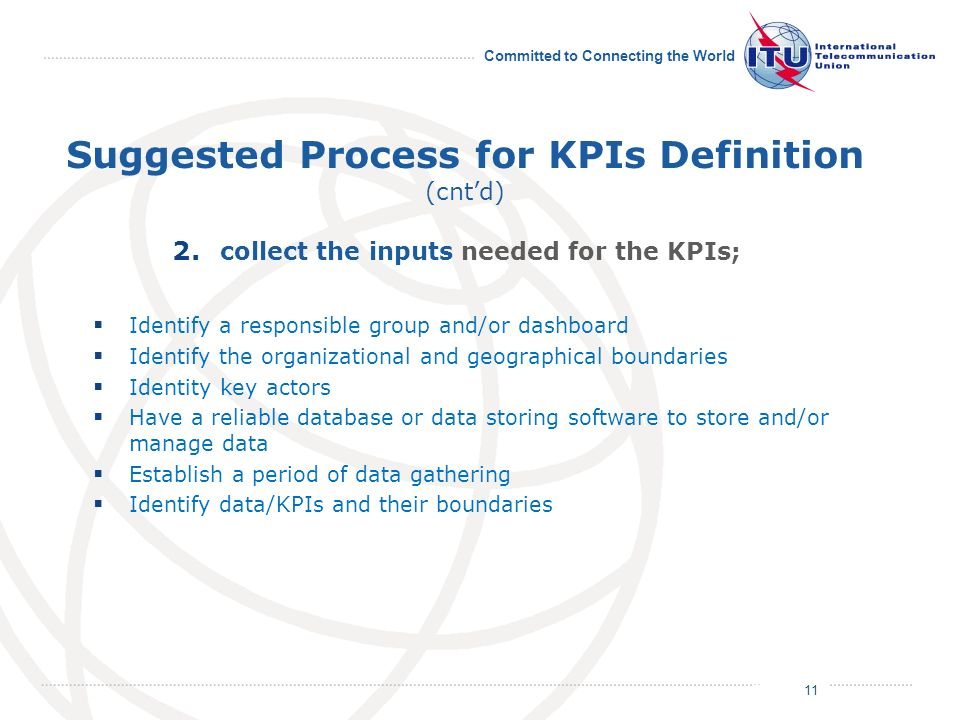 July 2011 Committed to Connecting the World Suggested Process for KPIs Definition (cntd) Identify a responsible group and/or dashboard Identify the organizational and geographical boundaries Identity key actors Have a reliable database or data storing software to store and/or manage data Establish a period of data gathering Identify data/KPIs and their boundaries 11 2.