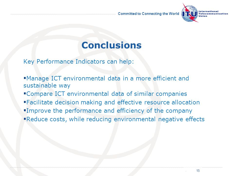 July 2011 Committed to Connecting the World Conclusions Key Performance Indicators can help: Manage ICT environmental data in a more efficient and sustainable way Compare ICT environmental data of similar companies Facilitate decision making and effective resource allocation Improve the performance and efficiency of the company Reduce costs, while reducing environmental negative effects 15