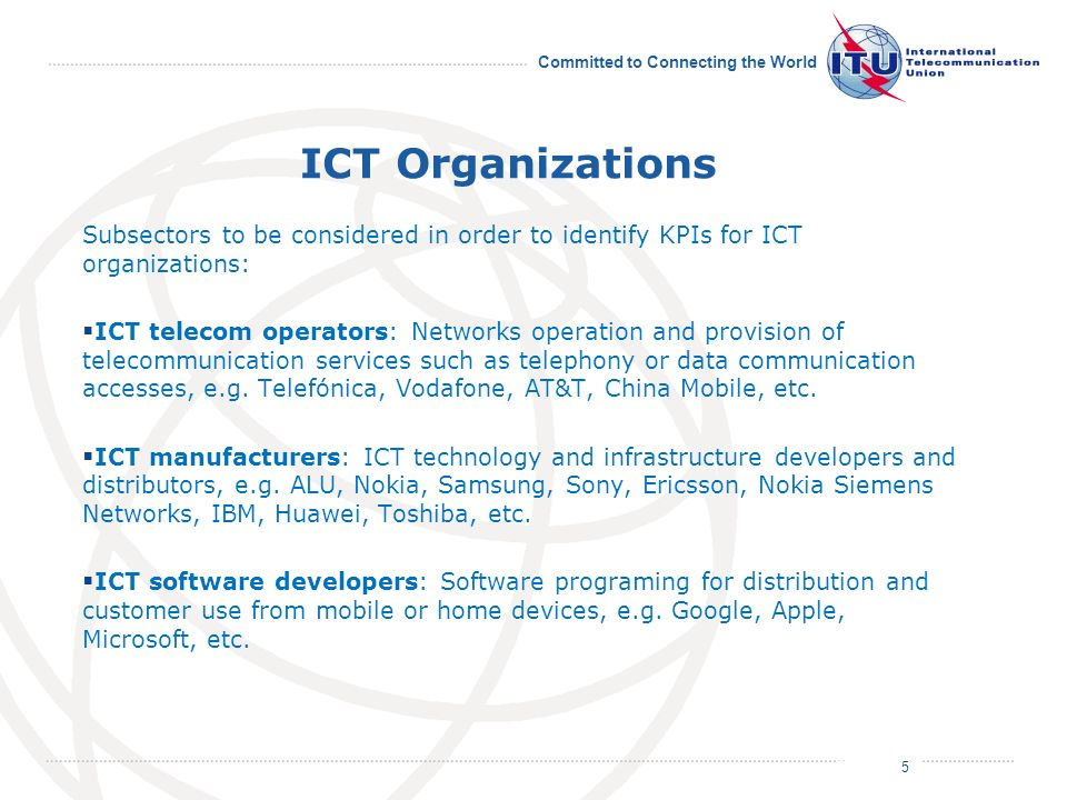 July 2011 Committed to Connecting the World ICT Organizations Subsectors to be considered in order to identify KPIs for ICT organizations: ICT telecom operators: Networks operation and provision of telecommunication services such as telephony or data communication accesses, e.g.