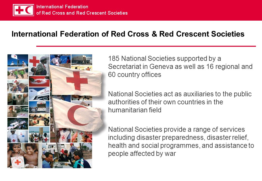International Federation of Red Cross & Red Crescent Societies 185 National Societies supported by a Secretariat in Geneva as well as 16 regional and 60 country offices National Societies act as auxiliaries to the public authorities of their own countries in the humanitarian field National Societies provide a range of services including disaster preparedness, disaster relief, health and social programmes, and assistance to people affected by war