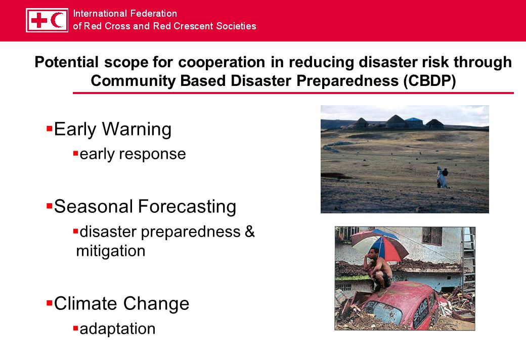 Potential scope for cooperation in reducing disaster risk through Community Based Disaster Preparedness (CBDP) Early Warning early response Seasonal Forecasting disaster preparedness & mitigation Climate Change adaptation
