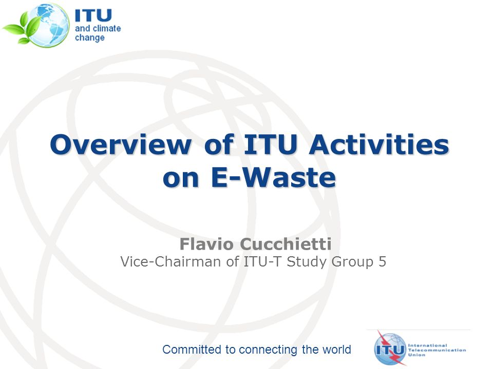 Committed to connecting the world Overview of ITU Activities on E-Waste Flavio Cucchietti Vice-Chairman of ITU-T Study Group 5