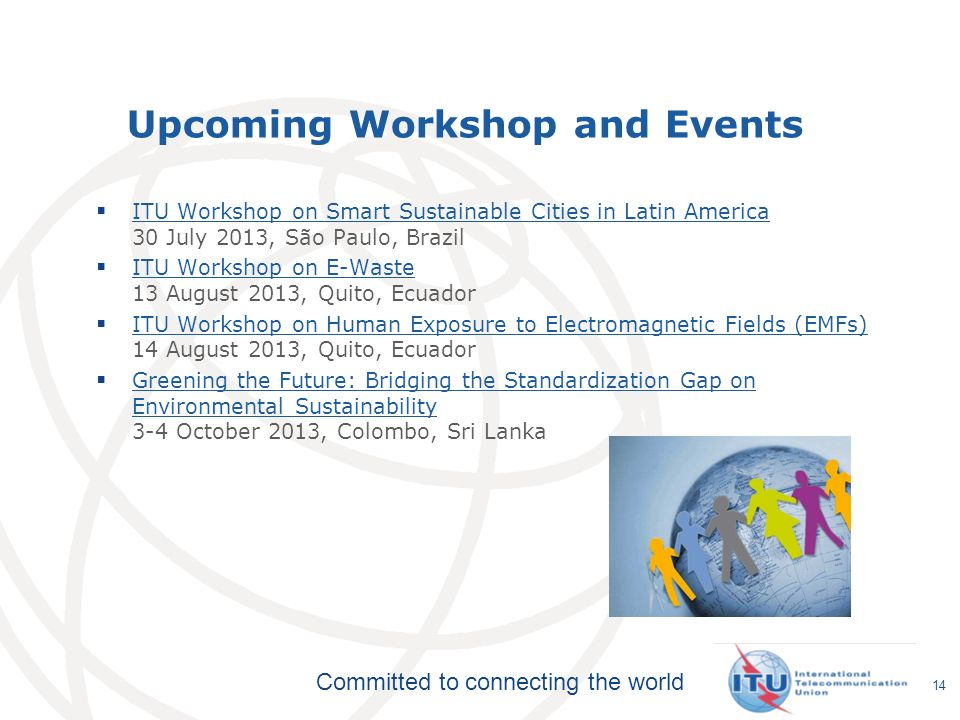 Committed to connecting the world Upcoming Workshop and Events ITU Workshop on Smart Sustainable Cities in Latin America 30 July 2013, São Paulo, Brazil ITU Workshop on Smart Sustainable Cities in Latin America ITU Workshop on E-Waste 13 August 2013, Quito, Ecuador ITU Workshop on E-Waste ITU Workshop on Human Exposure to Electromagnetic Fields (EMFs) 14 August 2013, Quito, Ecuador ITU Workshop on Human Exposure to Electromagnetic Fields (EMFs) Greening the Future: Bridging the Standardization Gap on Environmental Sustainability 3-4 October 2013, Colombo, Sri Lanka Greening the Future: Bridging the Standardization Gap on Environmental Sustainability 14
