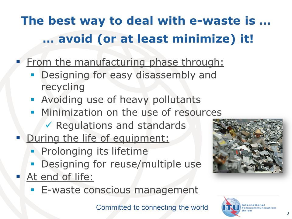 Committed to connecting the world The best way to deal with e-waste is … 3 From the manufacturing phase through: Designing for easy disassembly and recycling Avoiding use of heavy pollutants Minimization on the use of resources Regulations and standards During the life of equipment: Prolonging its lifetime Designing for reuse/multiple use At end of life: E-waste conscious management … avoid (or at least minimize) it!