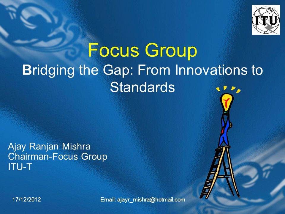 17/12/2012  Focus Group Bridging the Gap: From Innovations to Standards Ajay Ranjan Mishra Chairman-Focus Group ITU-T