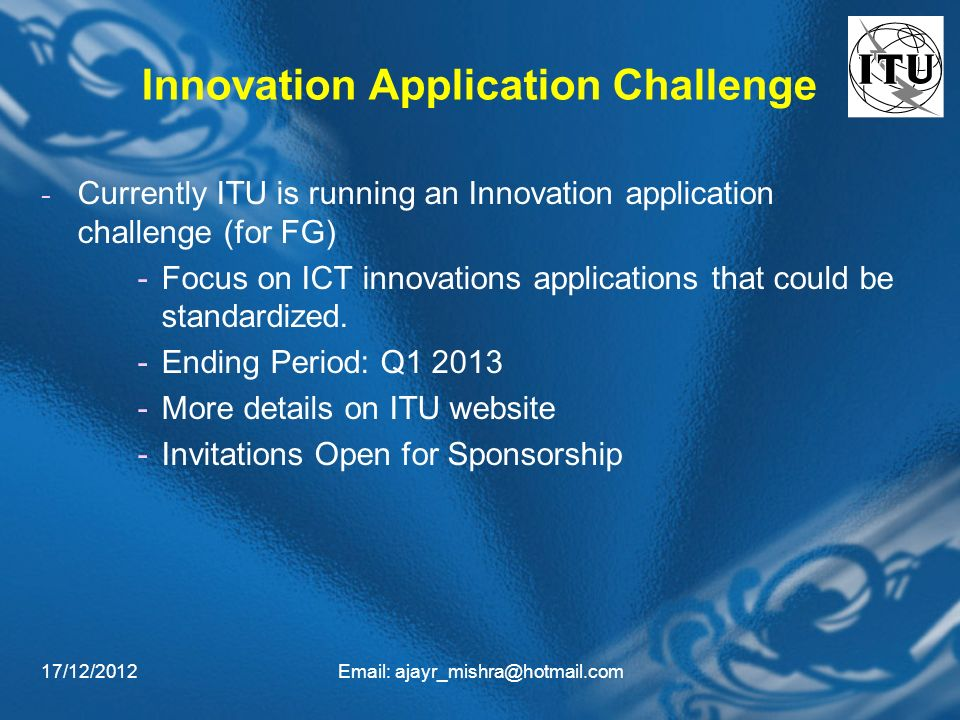 17/12/2012  Innovation Application Challenge - Currently ITU is running an Innovation application challenge (for FG) -Focus on ICT innovations applications that could be standardized.