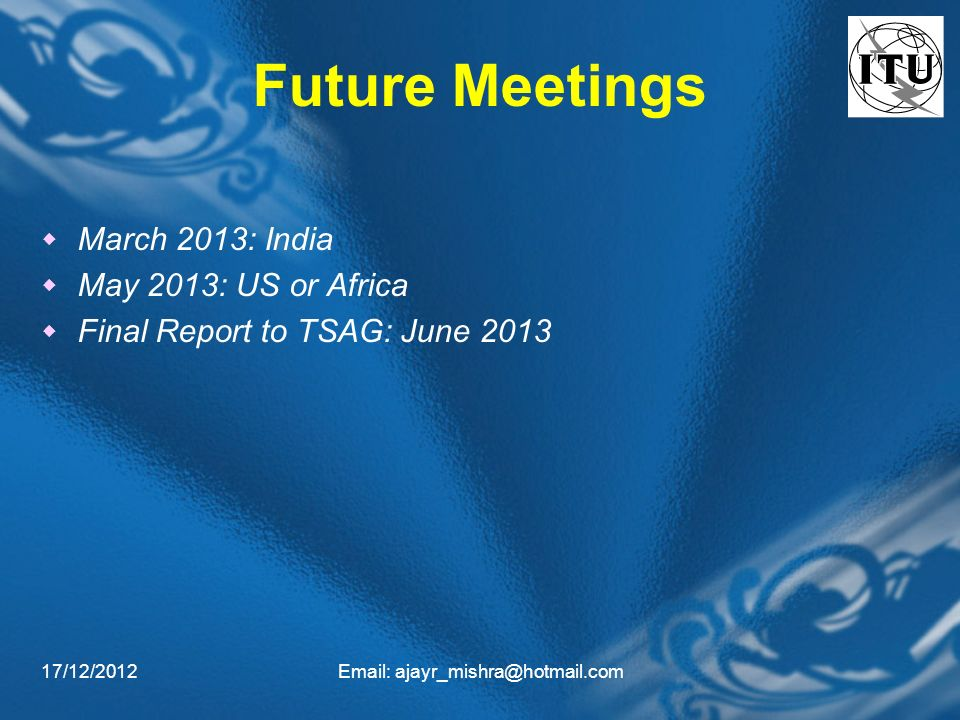 17/12/2012Email: ajayr_mishra@hotmail.com Future Meetings March 2013: India May 2013: US or Africa Final Report to TSAG: June 2013