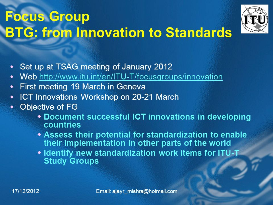 17/12/2012Email: ajayr_mishra@hotmail.com Focus Group BTG: from Innovation to Standards Set up at TSAG meeting of January 2012 Web http://www.itu.int/en/ITU-T/focusgroups/innovationhttp://www.itu.int/en/ITU-T/focusgroups/innovation First meeting 19 March in Geneva ICT Innovations Workshop on 20-21 March Objective of FG Document successful ICT innovations in developing countries Assess their potential for standardization to enable their implementation in other parts of the world Identify new standardization work items for ITU-T Study Groups