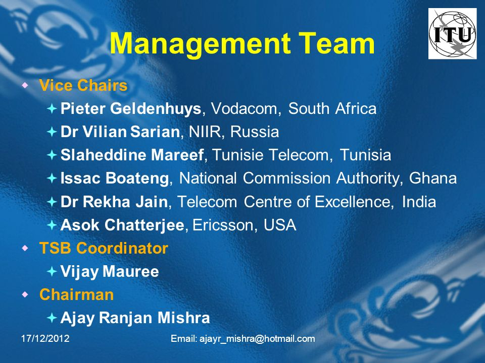 17/12/2012Email: ajayr_mishra@hotmail.com Management Team Vice Chairs Pieter Geldenhuys, Vodacom, South Africa Dr Vilian Sarian, NIIR, Russia Slaheddine Mareef, Tunisie Telecom, Tunisia Issac Boateng, National Commission Authority, Ghana Dr Rekha Jain, Telecom Centre of Excellence, India Asok Chatterjee, Ericsson, USA TSB Coordinator Vijay Mauree Chairman Ajay Ranjan Mishra