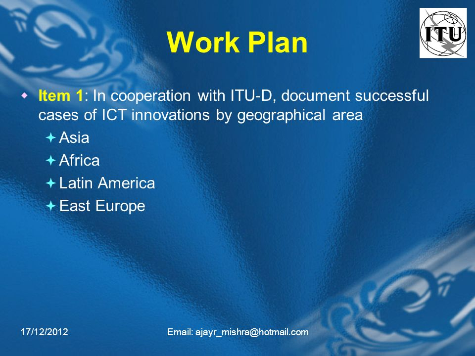 17/12/2012Email: ajayr_mishra@hotmail.com Work Plan Item 1: In cooperation with ITU-D, document successful cases of ICT innovations by geographical area Asia Africa Latin America East Europe