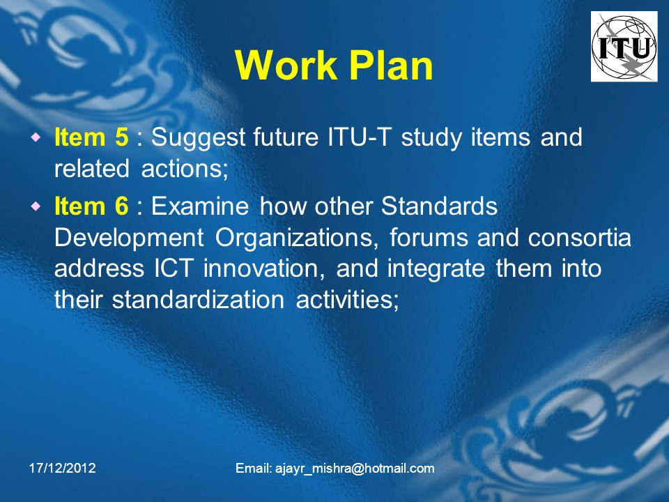 17/12/2012  Work Plan Item 5 : Suggest future ITU-T study items and related actions; Item 6 : Examine how other Standards Development Organizations, forums and consortia address ICT innovation, and integrate them into their standardization activities;